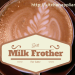 Best Milk Frother For Latte