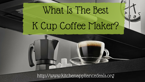 What Is The Best K Cup Coffee Maker To Buy?